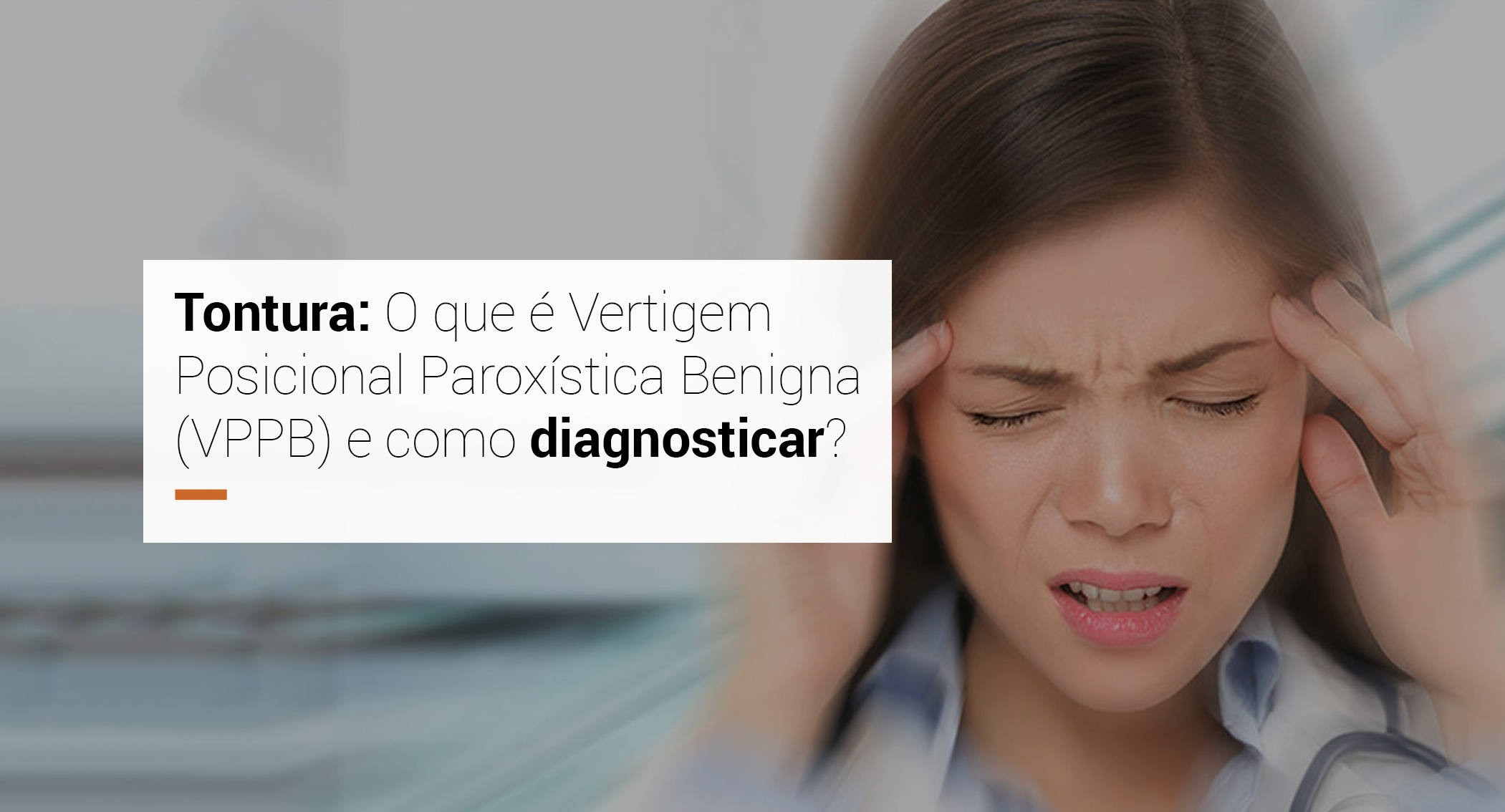 Tontura: O que é Vertigem Posicional Paroxística Benigna (VPPB) e como diagnosticar?