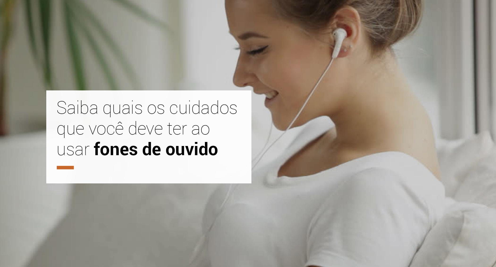 Saiba os cuidados que você deve ter ao usar fones de ouvido